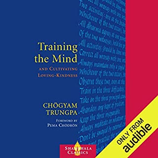 Training the Mind     & Cultivating Loving-Kindness              By:                                                                                                                                 Chögyam Trungpa,                                                                                        Judith L. Lief (editor),                                                                                        Pema Chödrön (foreword)                               Narrated by:                                                                                                                                 Roger Clark                      Length: 5 hrs and 24 mins     459 ratings     Overall 4.4