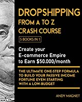 Dropshipping From A to Z Crash Course [5 Books in 1]: Create your E-commerce Empire to Earn $50.000/month. The Ultimate One-Step Formula to Build Your Passive Income Fortune Even Starting with a Low-Budget