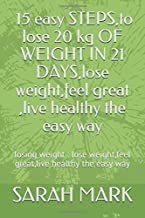 losing weight : 15 easy STEPS,lo lose 20 kg OF WEIGHT IN 21 DAYS,lose weight,feel great ,live healthy the easy way: losing weight : lose weight,feel great,live healthy the easy way