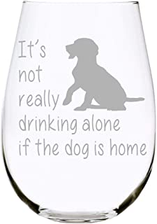 C&M Personal Gifts It's not really drinking alone if the dog is home stemless..