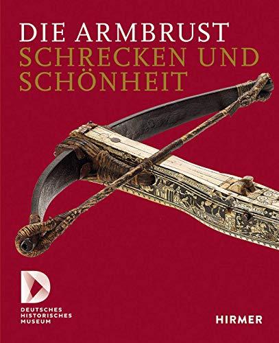 Die Armbrust: Schrecken und Schönheit: Schrecken Und Schönheit.Ein Bestandskatalog Des Deutschen Historischen Museums