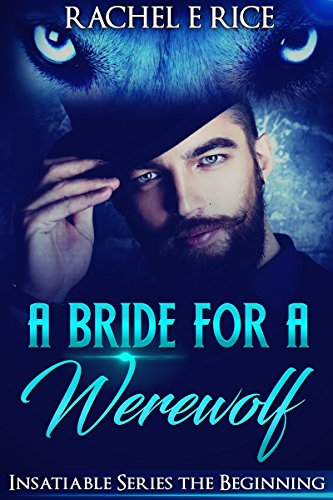 Book: A Bride For A Werewolf - Insatiable - A Bride For A Werewolf - The Beginning by Rachel E Rice