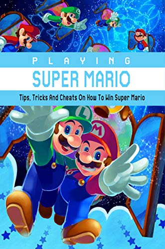 Playing Super Mario: Tips, Tricks And Cheats On How To Win Super Mario: Master Super Mario (English Edition)