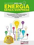 Energia Senza Sorprese: Come Scegliere Il Fornitore Di Energia In Modo Semplice e Consapevole e Risparmiare Soldi Davvero