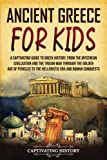 Ancient Greece for Kids: A Captivating Guide to Greek History, from the Mycenean Civilization and the Trojan War through the Golden Age of Pericles to the Hellenistic Era and Roman Conquests