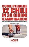 COME PERDERE 12 CHILI IN 30 GIORNI CAMMINANDO : Metodo Operativo per...