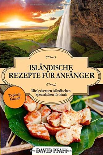 Isländische Rezepte für Anfänger: Die leckersten isländischen Spezialitäten für Faule