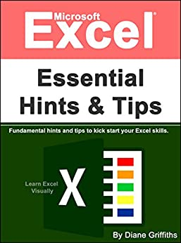 Microsoft Excel Essential Hints and Tips: Fundamental Hints and Tips to Kick Start Your Excel Skills (Learn Excel Visually Journey Book 1) by [Diane Griffiths]