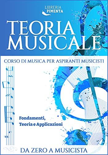 Teoria Musicale: Corso di Musica per Aspiranti Musicisti: Fondamenti, Teoria e Applicazioni Da Zero a Musicista (Italian Edition)
