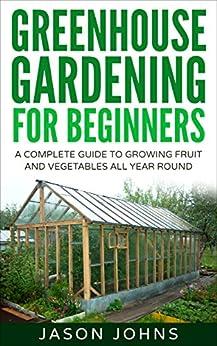 Greenhouse Gardening - A Beginners Guide To Growing Fruit ...