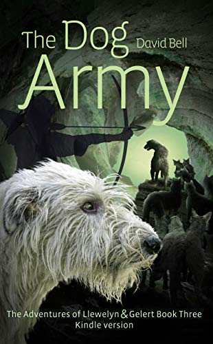 The Dog Army: The Adventures of Llewelyn and Gelert Book Three. Kindle version (English Edition)