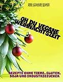 Oh du vegane Weihnachtszeit : Rezepte ohne Tiere, Gluten, Soja und Industriezucker (German Edition)