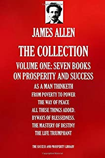 JAMES ALLEN: THE COLLECTION. Volume one - Seven Books: As A Man Thinketh; From Poverty To Power; The Way Of Peace; All The...