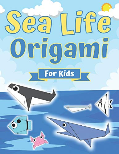 Sea Life Origami For Kids: Origami Fish and Other Sea Creatures, Perfect for Beginners ith Step- By-Step Instructions, To Creativity Training & Brain Development.