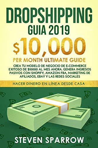 Dropshipping Guia 2019: Crea Tu Modelo de Negocio de E-Commerce Exitoso de $10000 Al Mes Ahora. Genera Ingresos Pasivos Con Shopify, Amazon Fba, Marketing de Afiliados, Ebay Y Las Redes Sociales