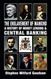[Stephen Mitford Goodson] The Enslavement of Mankind: A History of Money Lending and Central Banking-Paperback