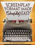Screenplay Format Made (Stupidly) Easy: Your Ultimate, No-Nonsense Guide to Script Format Mastery (Book 4 of the 'Screenplay Writing Made Stupidly Easy' Collection) (English Edition)