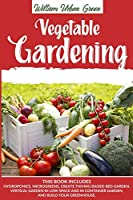 Vegetable Gardening: This Book Includes: Hydroponics, Microgreens, Create Thriving Raised Bed Garden, Vertical in low Space and in Container and Build your Greenhouse