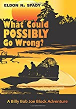 What Could POSSIBLY Go Wrong?: A Billy Bob Joe Block Adventure