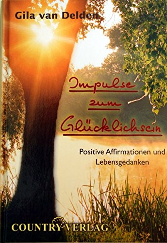 Impulse zum Glücklichsein: Positive Affirmationen und Lebensgedanken