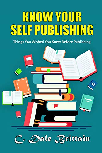 Know Your Self Publishing: Things You Wished You Knew Before Publishing by [C. Dale Brittain]