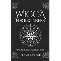 Wicca for Beginners: Learn Wicca, Magic, Rituals, Witchcraft & Beliefs with This Easy to Read Guide (Wicca Spells and Witchcraft Rituals)