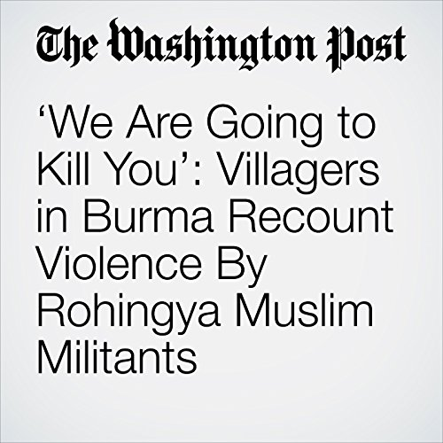 'We Are Going to Kill You': Villagers in Burma Recount Violence By Rohingya Muslim Militants copertina