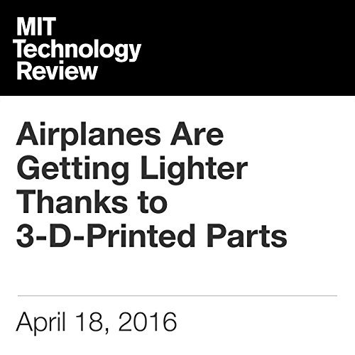 Airplanes Are Getting Lighter Thanks to 3-D-Printed Parts                   By:                                                                                                                                 Mike Orcutt                               Narrated by:                                                                                                                                 Elizabeth Wells                      Length: 3 mins     Not rated yet     Overall 0.0