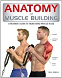 Anatomy of Muscle Building: A Trainer s Guide to Increasing Muscle Mass