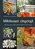 Milchsauer eingelegt: Gemüse gesund und einfach fermentieren