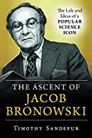 The Ascent of Jacob Bronowski: The Life and Ideas of a Popular Science Icon