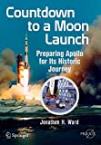 Countdown to a Moon Launch: Preparing Apollo for Its Historic Journey (Springer Praxis Books) - Jonathan H. H. Ward