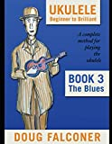 UKULELE BEGINNER TO BRILLIANT BOOK 3: THE BLUES: A COMPLETE