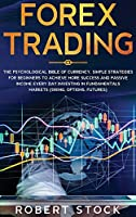 Forex Trading: The Psychological Bible Of Currency. Simple Strategies For Beginners To Achieve More Success And Passive Income Every Day Investing In Fundamentals Markets (Swing, Options, Futures)
