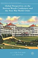 Global Perspectives on the Bretton Woods Conference and the Post-War World Order (The World of the Roosevelts)