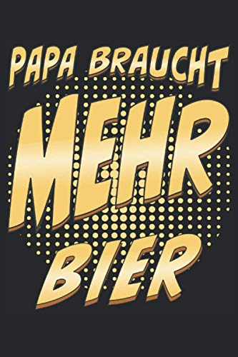 PAPA BRAUCHT MEHR BIER: Vatertag, Liniert, kariert und punktiertes Notizbuch-Tagebuch bzw. Übungsbuch mit 120 Seiten