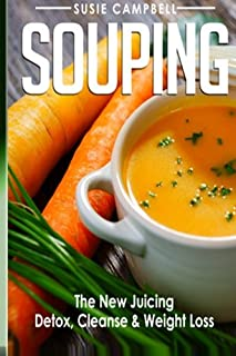 Souping: The New Juicing - Detox, Cleanse & Weight Loss (Souping, Juicing, Detox)