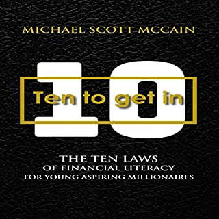 10 to Get In     The Ten Laws of Financial Literacy for Young Aspiring Millionaires              By:                                                                                                                                 Michael Scott McCain                               Narrated by:                                                                                                                                 Michael Scott McCain,                                                                                        Jim Cooper                      Length: 2 hrs and 36 mins     2 ratings     Overall 5.0