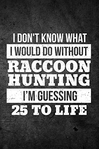 I Don't Know What I Would Do Without Raccoon Hunting I'm Guessing 25 To Life: Funny Hunting Journal For Coon Hunters: Blank Lined Notebook For Hunt Season To Write Notes & Writing