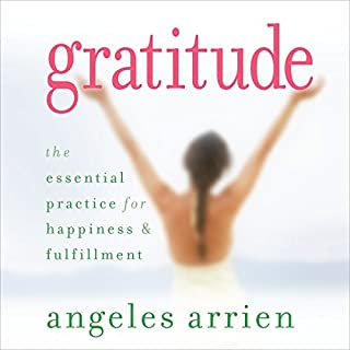 Gratitude     The Essential Practice for Happiness and Fulfillment              By:                                                                                                                                 Angeles Arrien                               Narrated by:                                                                                                                                 Angeles Arrien                      Length: 3 hrs and 1 min     3 ratings     Overall 5.0