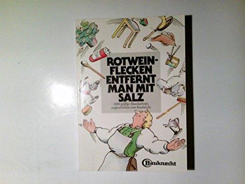 Rotweinflecken entfernt man mit Salz : 1000 pfiffige Haushaltstips aufgeschrieben vom Bauknecht. [Hrsg.: Bauknecht-Hausgeräte GmbH]