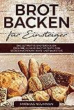 Brot backen für Einsteiger: Das ultimative Brotbackbuch: über 100 leckere