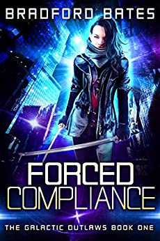 Forced Compliance (The Galactic Outlaws Book 1) by [Bradford Bates]