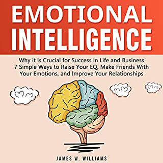 Emotional Intelligence     Why It Is Crucial for Success in Life and Business - 7 Simple Ways to Raise Your EQ, Make Friends with Your Emotions, and Improve Your Relationships              By:                                                                                                                                 James W. Williams                               Narrated by:                                                                                                                                 Skyler Morgan                      Length: 40 mins     10 ratings     Overall 5.0