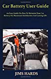 Car Battery User Guide: An Easy Guide On How To Maintain Your Car Battery For Maximum Satisfaction And Lasting...