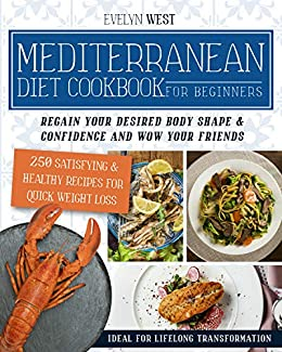 Mediterranean Diet Cookbook for Beginners: Regain Your Desired Body Shape & Confidence and Wow Your Friends, 250 Satisfying & Healthy Recipes for Quick Weight Loss, Ideal for Lifelong Transformation 1