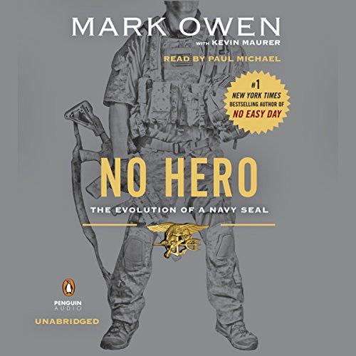 No Hero     The Evolution of a Navy SEAL              Written by:                                                                                                                                 Mark Owen,                                                                                        Kevin Maurer                               Narrated by:                                                                                                                                 Paul Michael                      Length: 6 hrs and 41 mins     13 ratings     Overall 4.8