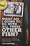 What am I going to do with all these other fish?: A kitchen guide for Alaskan sports fishermen & their friends for cooking salmon and halibut
