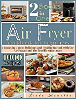 Air Fryer Cookbook for Beginners: 2 Books in 1: 1000 Delicious and Healthy Recipes to Cook With Air Fryer and Breville Smart Oven