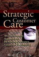 Strategic Customer Care: An Evolutionary Approach to Increasing Customer Value and Profitability